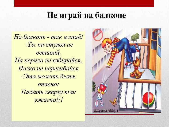 Не играй на балконе На балконе - так и знай! -Ты на стулья не