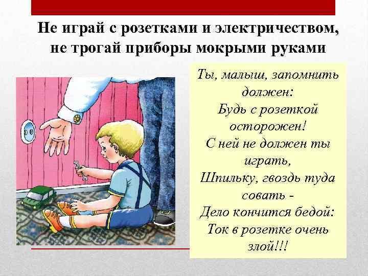 Не играй с розетками и электричеством, не трогай приборы мокрыми руками Ты, малыш, запомнить