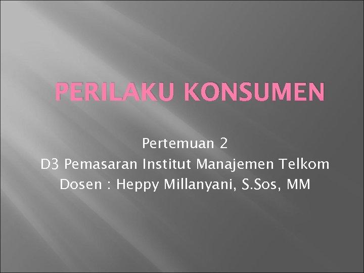 PERILAKU KONSUMEN Pertemuan 2 D 3 Pemasaran Institut Manajemen Telkom Dosen : Heppy Millanyani,