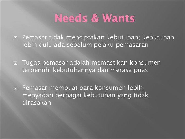 Needs & Wants Pemasar tidak menciptakan kebutuhan; kebutuhan lebih dulu ada sebelum pelaku pemasaran