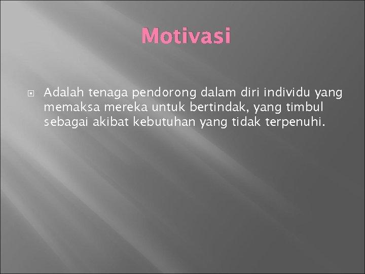 Motivasi Adalah tenaga pendorong dalam diri individu yang memaksa mereka untuk bertindak, yang timbul