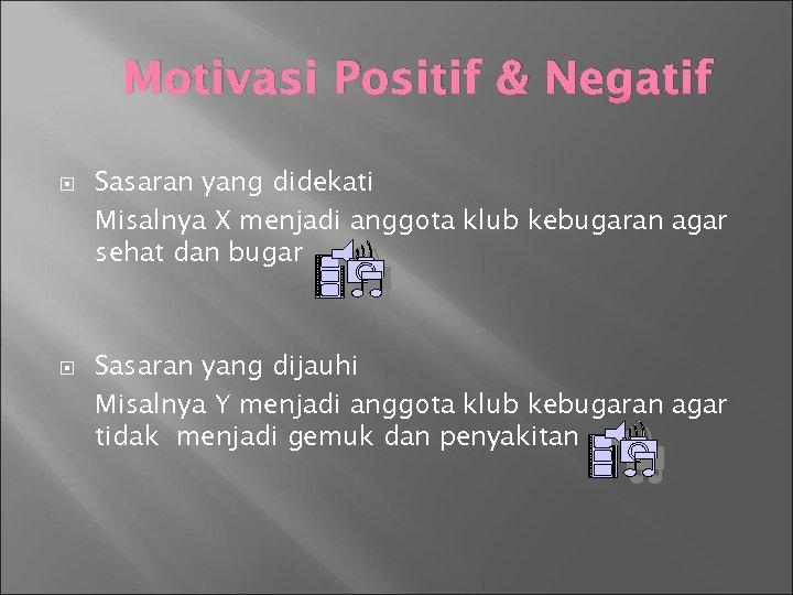 Motivasi Positif & Negatif Sasaran yang didekati Misalnya X menjadi anggota klub kebugaran agar