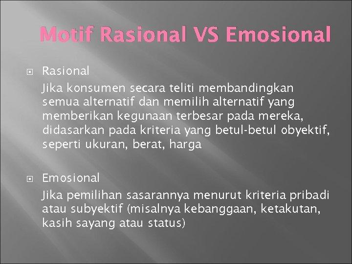 Motif Rasional VS Emosional Rasional Jika konsumen secara teliti membandingkan semua alternatif dan memilih