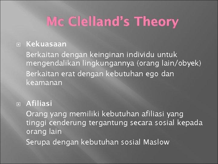 Mc Clelland's Theory Kekuasaan Berkaitan dengan keinginan individu untuk mengendalikan lingkungannya (orang lain/obyek) Berkaitan