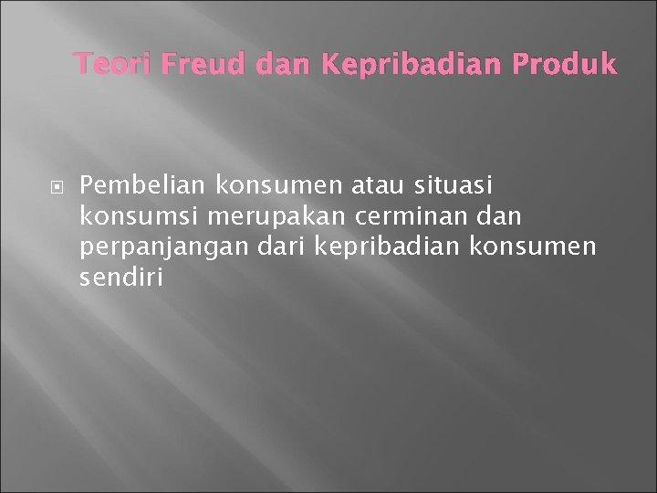 Teori Freud dan Kepribadian Produk Pembelian konsumen atau situasi konsumsi merupakan cerminan dan perpanjangan