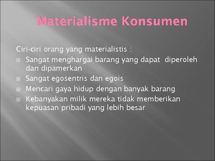 Materialisme Konsumen Ciri-ciri orang yang materialistis : Sangat menghargai barang yang dapat diperoleh dan