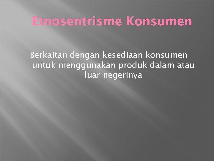 Etnosentrisme Konsumen Berkaitan dengan kesediaan konsumen untuk menggunakan produk dalam atau luar negerinya