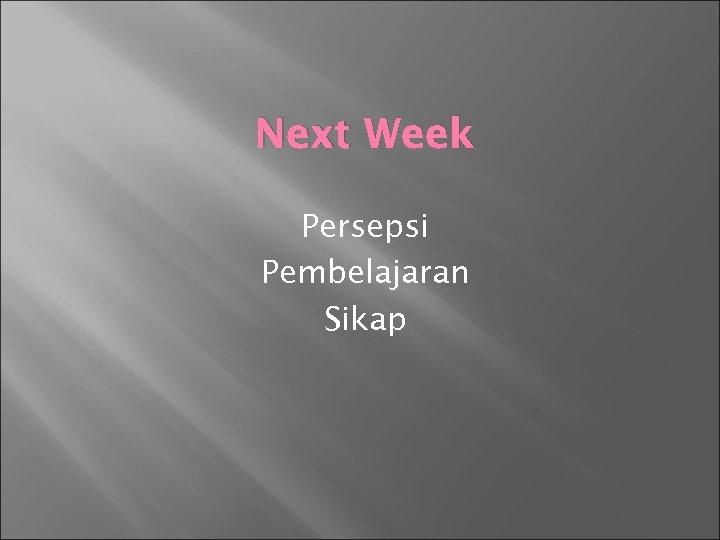 Next Week Persepsi Pembelajaran Sikap