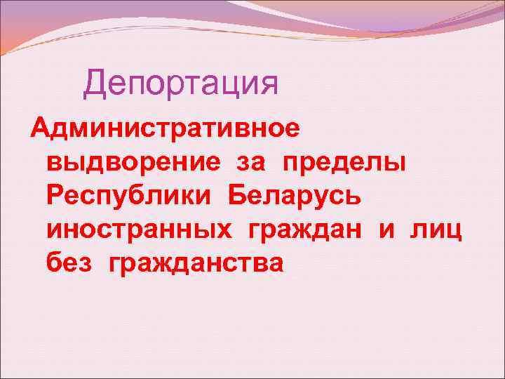 Депортация Административное выдворение за пределы Республики Беларусь иностранных граждан и лиц без гражданства