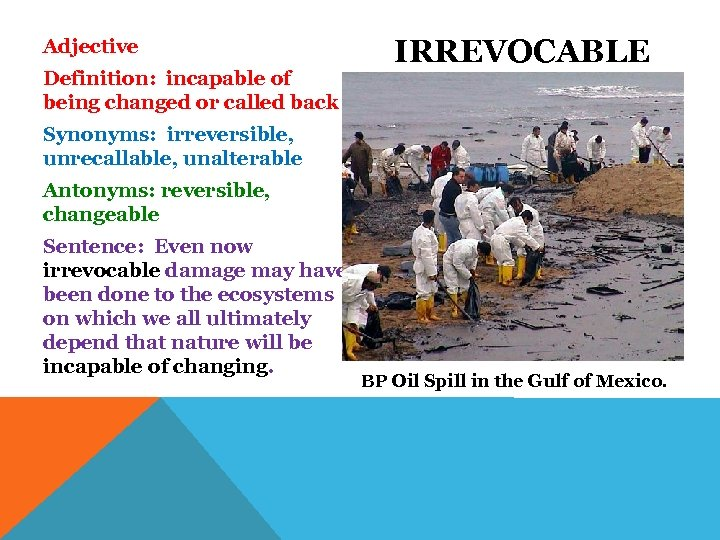 Adjective Definition: incapable of being changed or called back IRREVOCABLE Synonyms: irreversible, unrecallable, unalterable