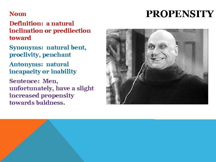 Noun Definition: a natural inclination or predilection toward Synonyms: natural bent, proclivity, penchant Antonyms: