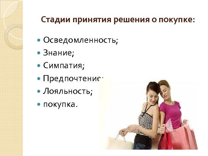 Стадии принятия решения о покупке: Осведомленность; Знание; Симпатия; Предпочтение; Лояльность; покупка.