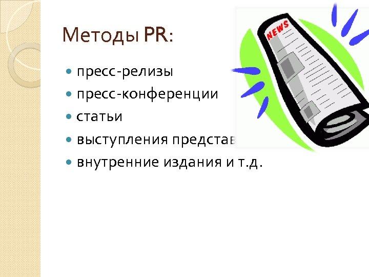 Методы PR: пресс-релизы пресс-конференции статьи выступления представителей фирмы внутренние издания и т. д.