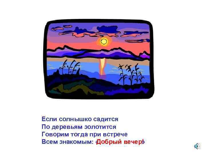 Если солнышко садится По деревьям золотится Говорим тогда при встрече Всем знакомым: « Добрый