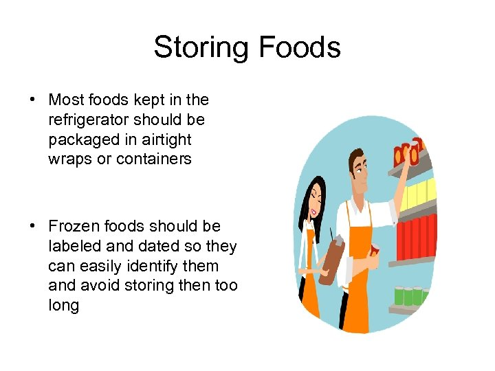 Storing Foods • Most foods kept in the refrigerator should be packaged in airtight