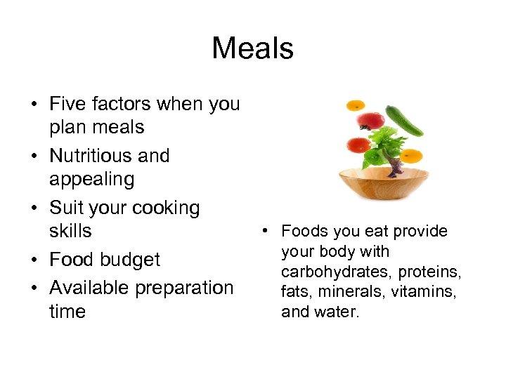 Meals • Five factors when you plan meals • Nutritious and appealing • Suit