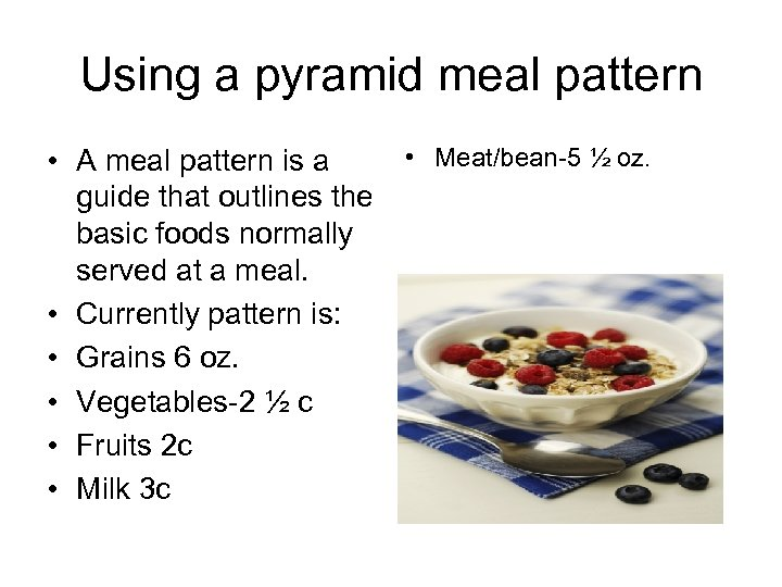 Using a pyramid meal pattern • A meal pattern is a guide that outlines