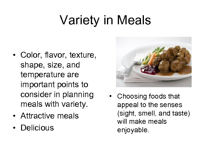 Variety in Meals • Color, flavor, texture, shape, size, and temperature are important points