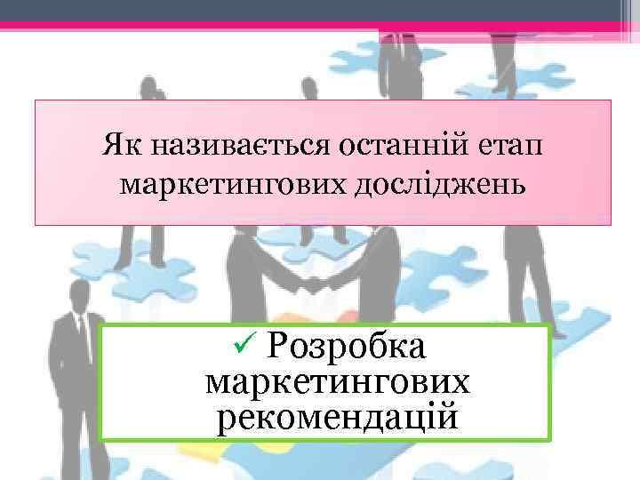 Як називається останній етап маркетингових досліджень ü Розробка маркетингових рекомендацій
