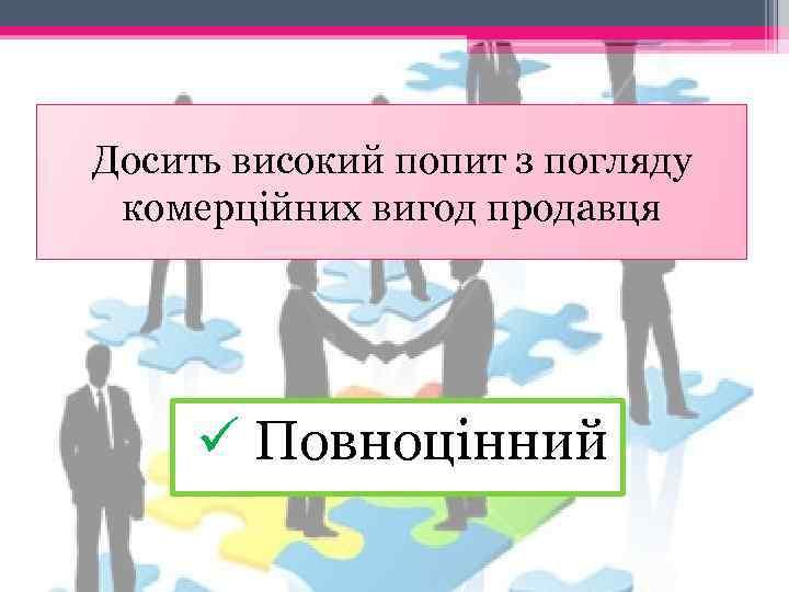 Досить високий попит з погляду комерційних вигод продавця ü Повноцінний