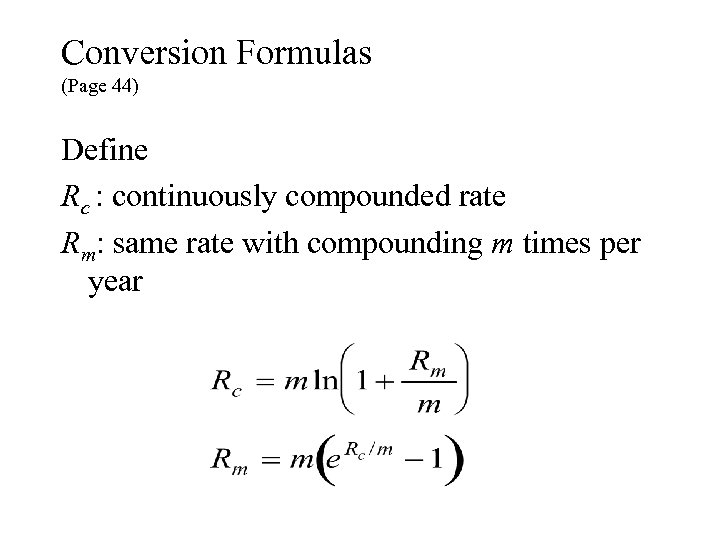 Conversion Formulas (Page 44) Define Rc : continuously compounded rate Rm: same rate with