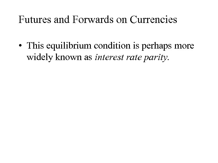 Futures and Forwards on Currencies • This equilibrium condition is perhaps more widely known