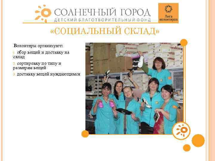 «СОЦИАЛЬНЫЙ СКЛАД» Волонтеры организуют: 1. сбор вещей и доставку на склад 2. сортировку