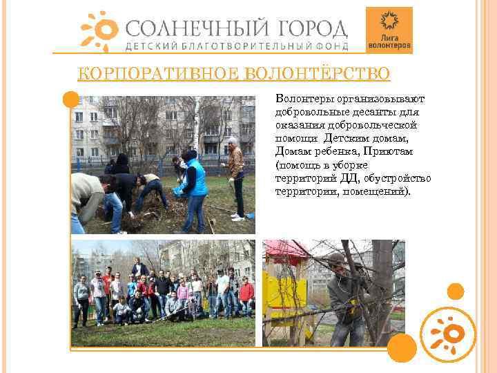 КОРПОРАТИВНОЕ ВОЛОНТЁРСТВО Волонтеры организовывают добровольные десанты для оказания добровольческой помощи Детским домам, Домам ребенка,