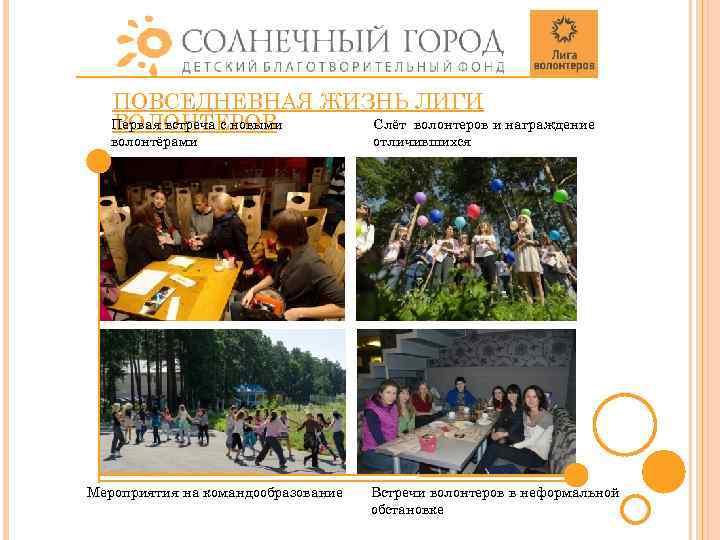 ПОВСЕДНЕВНАЯ ЖИЗНЬ ЛИГИ Первая встреча с новыми Слёт волонтеров и награждение ВОЛОНТЕРОВ волонтёрами Мероприятия