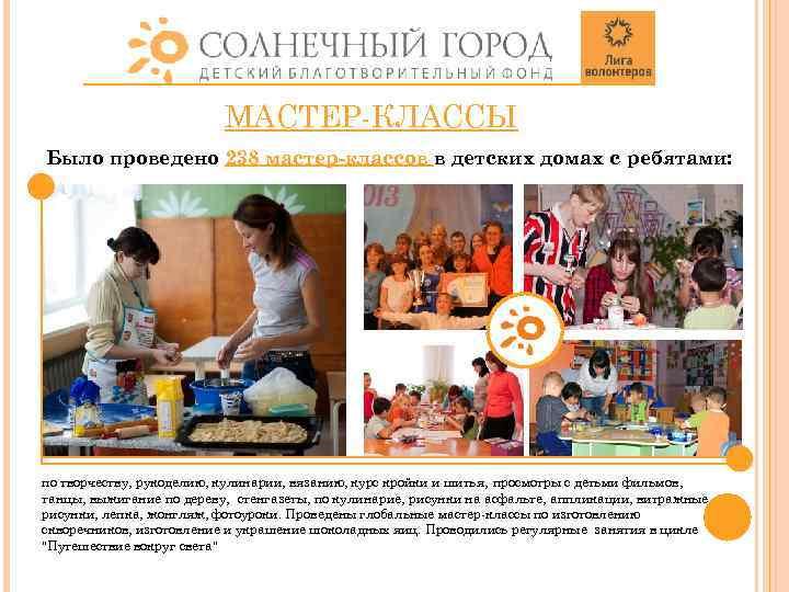 МАСТЕР-КЛАССЫ Было проведено 238 мастер-классов в детских домах с ребятами: по творчеству, рукоделию, кулинарии,