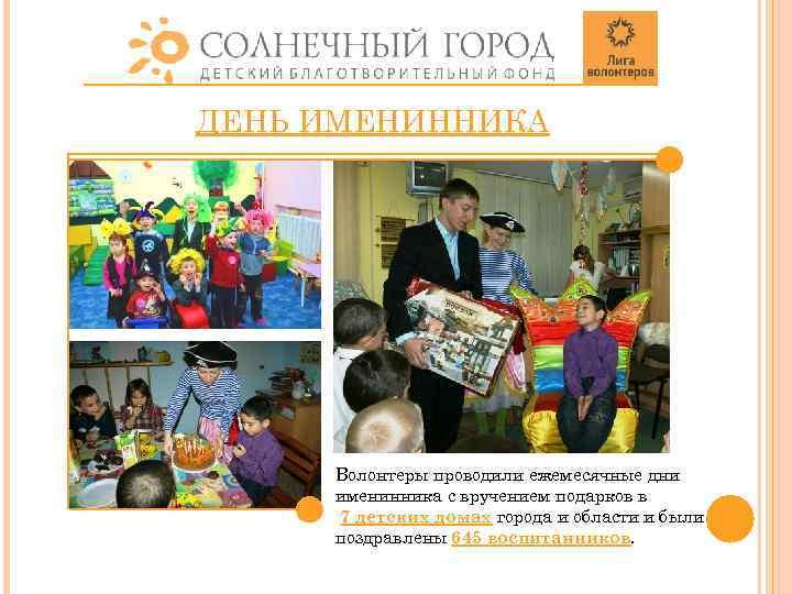 ДЕНЬ ИМЕНИННИКА Волонтеры проводили ежемесячные дни именинника с вручением подарков в 7 детских домах