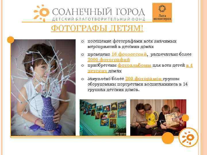 ФОТОГРАФЫ ДЕТЯМ! o посещение фотографами всех значимых мероприятий в детских домах o проведено 16