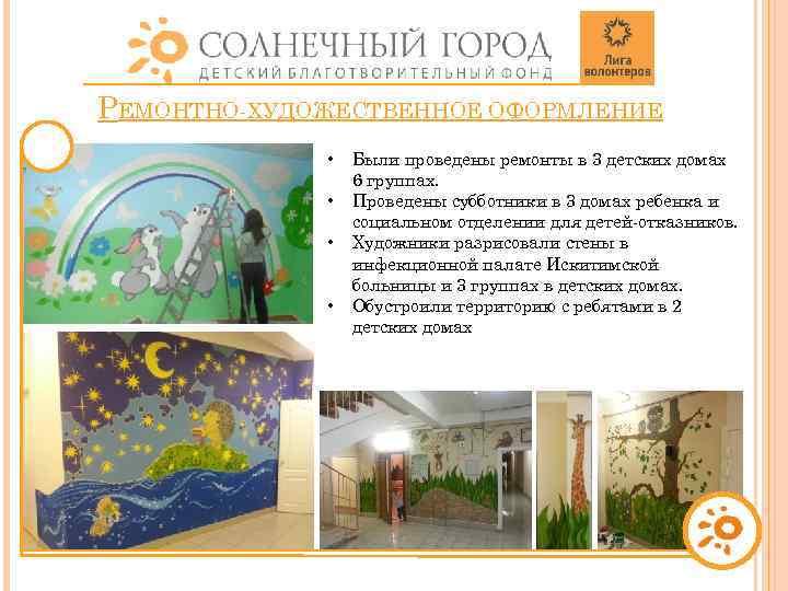 РЕМОНТНО-ХУДОЖЕСТВЕННОЕ ОФОРМЛЕНИЕ • • Были проведены ремонты в 3 детских домах 6 группах. Проведены