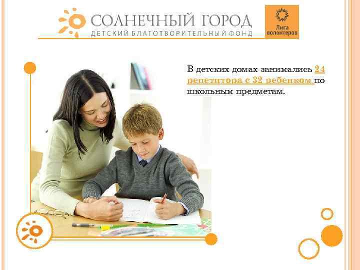 В детских домах занимались 24 репетитора с 32 ребенком по школьным предметам.