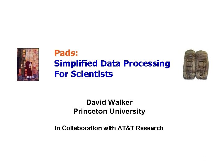 Pads: Simplified Data Processing For Scientists David Walker Princeton University In Collaboration with AT&T