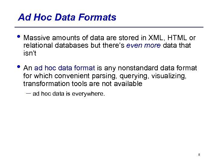 Ad Hoc Data Formats • Massive amounts of data are stored in XML, HTML