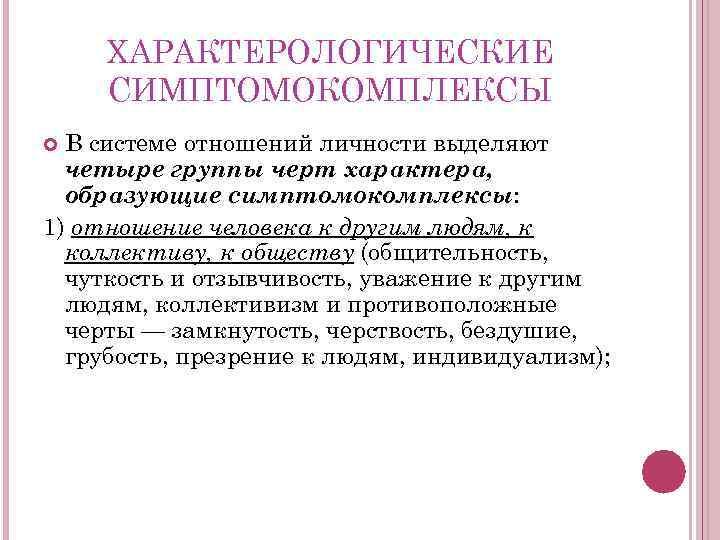 ХАРАКТЕРОЛОГИЧЕСКИЕ СИМПТОМОКОМПЛЕКСЫ В системе отношений личности выделяют четыре группы черт характера, образующие симптомокомплексы: 1)