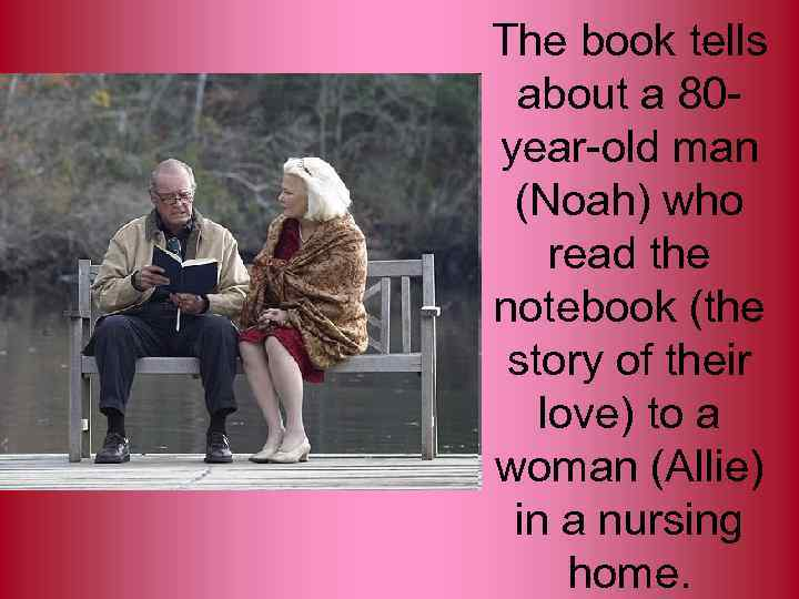 The book tells about a 80 year-old man (Noah) who read the notebook (the