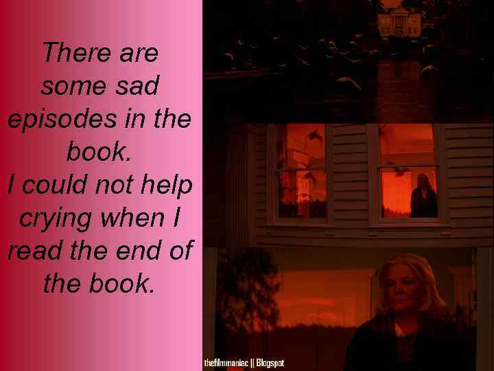 There are some sad episodes in the book. I could not help crying when