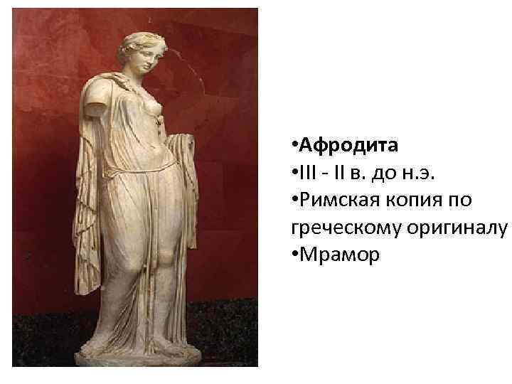 • Афродита • III - II в. до н. э. • Римская копия
