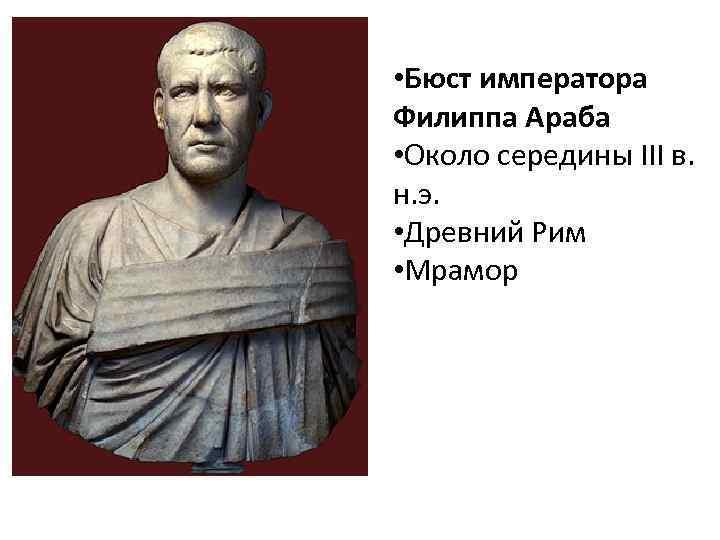 • Бюст императора Филиппа Араба • Около середины III в. н. э. •