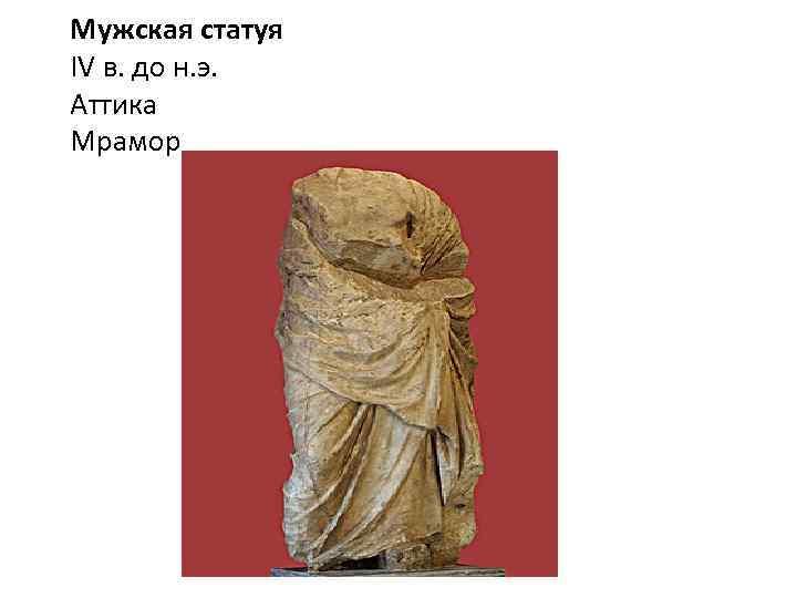 Мужская статуя IV в. до н. э. Аттика Мрамор