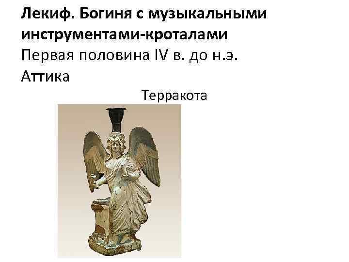 Лекиф. Богиня с музыкальными инструментами-кроталами Первая половина IV в. до н. э. Аттика Терракота