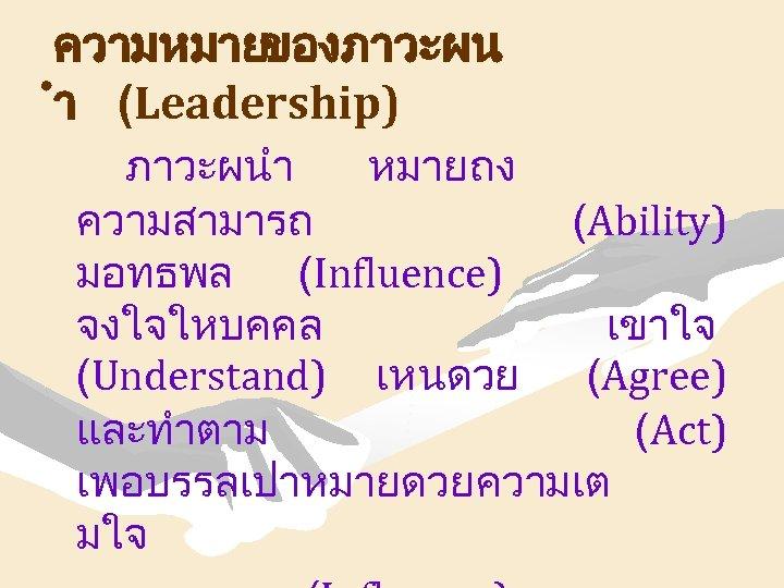 ความหมายของภาวะผน ำ (Leadership) ภาวะผนำ หมายถง ความสามารถ (Ability) มอทธพล (Influence) จงใจใหบคคล เขาใจ (Understand) เหนดวย (Agree)