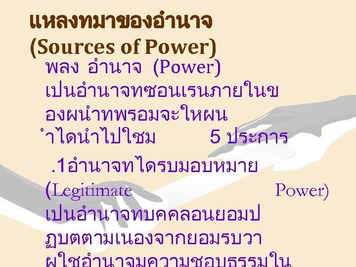 แหลงทมาของอำนาจ (Sources of Power) พลง อำนาจ (Power) เปนอำนาจทซอนเรนภายในข องผนำทพรอมจะใหผน ำไดนำไปใชม 5 ประการ. 1อำนาจทไดรบมอบหมาย (Legitimate