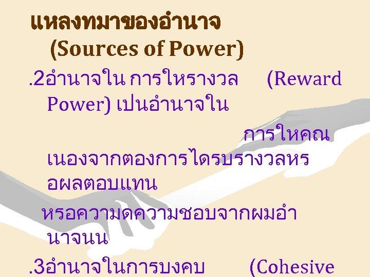 แหลงทมาของอำนาจ (Sources of Power). 2อำนาจใน การใหรางวล Power) เปนอำนาจใน (Reward การใหคณ เนองจากตองการไดรบรางวลหร อผลตอบแทน หรอความดความชอบจากผมอำ นาจนน.