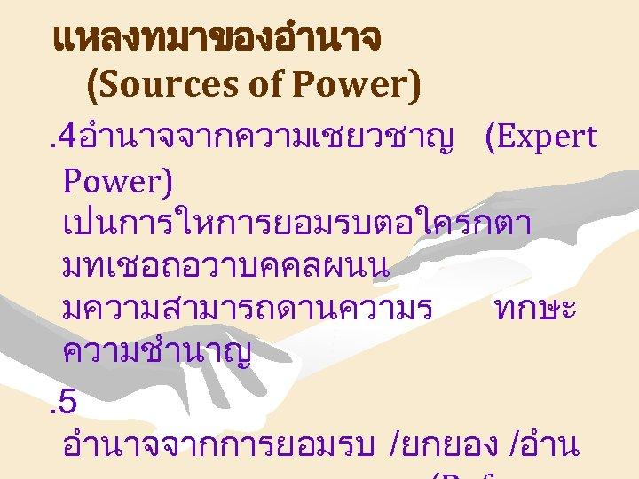 แหลงทมาของอำนาจ (Sources of Power). 4อำนาจจากความเชยวชาญ (Expert Power) เปนการใหการยอมรบตอใครกตา มทเชอถอวาบคคลผนน มความสามารถดานความร ทกษะ ความชำนาญ. 5 อำนาจจากการยอมรบ