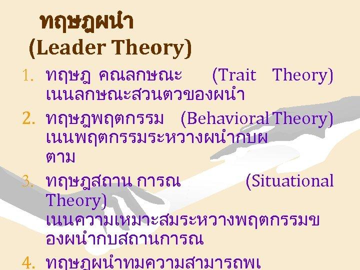 ทฤษฎผนำ (Leader Theory) 1. ทฤษฎ คณลกษณะ (Trait Theory) เนนลกษณะสวนตวของผนำ 2. ทฤษฎพฤตกรรม (Behavioral Theory) เนนพฤตกรรมระหวางผนำกบผ