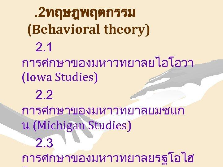 . 2ทฤษฎพฤตกรรม (Behavioral theory) 2. 1 การศกษาของมหาวทยาลยไอโอวา (Iowa Studies) 2. 2 การศกษาของมหาวทยาลยมชแก น (Michigan