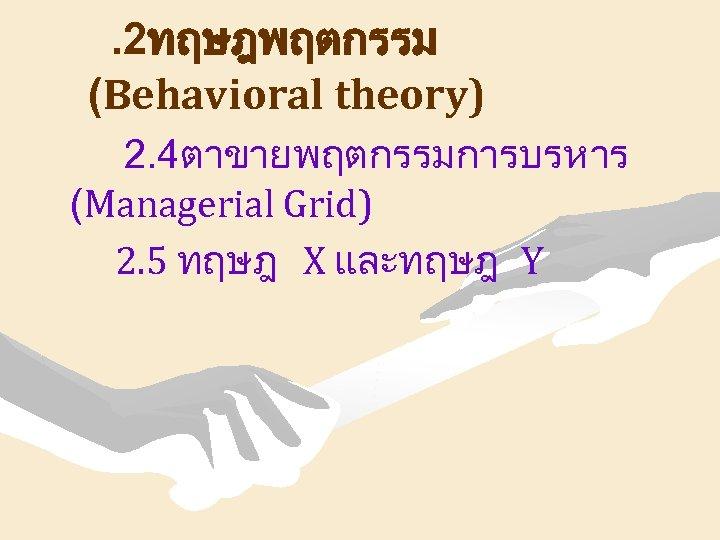 . 2ทฤษฎพฤตกรรม (Behavioral theory) 2. 4ตาขายพฤตกรรมการบรหาร (Managerial Grid) 2. 5 ทฤษฎ X และทฤษฎ Y
